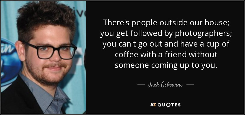 There's people outside our house; you get followed by photographers; you can't go out and have a cup of coffee with a friend without someone coming up to you. - Jack Osbourne