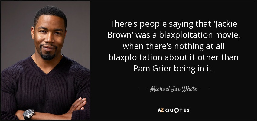 There's people saying that 'Jackie Brown' was a blaxploitation movie, when there's nothing at all blaxploitation about it other than Pam Grier being in it. - Michael Jai White