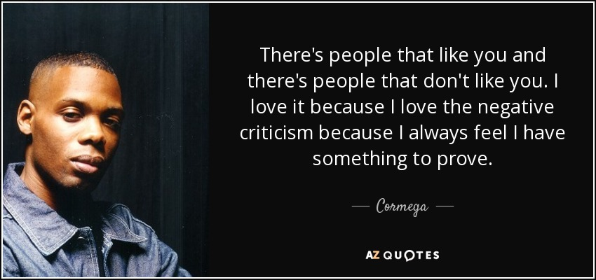 There's people that like you and there's people that don't like you. I love it because I love the negative criticism because I always feel I have something to prove. - Cormega