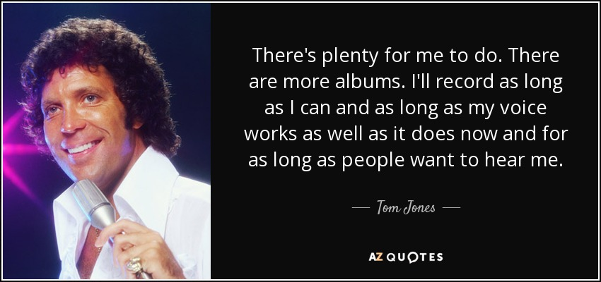 There's plenty for me to do. There are more albums. I'll record as long as I can and as long as my voice works as well as it does now and for as long as people want to hear me. - Tom Jones