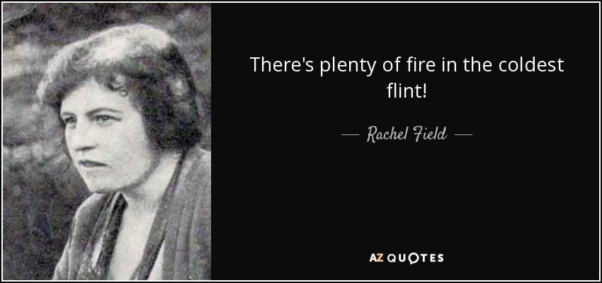 There's plenty of fire in the coldest flint! - Rachel Field