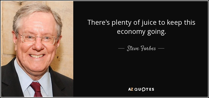 There's plenty of juice to keep this economy going. - Steve Forbes