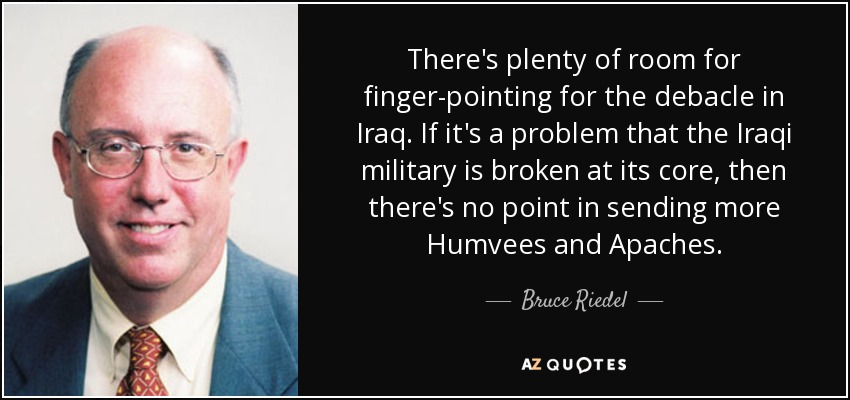 There's plenty of room for finger-pointing for the debacle in Iraq. If it's a problem that the Iraqi military is broken at its core, then there's no point in sending more Humvees and Apaches. - Bruce Riedel