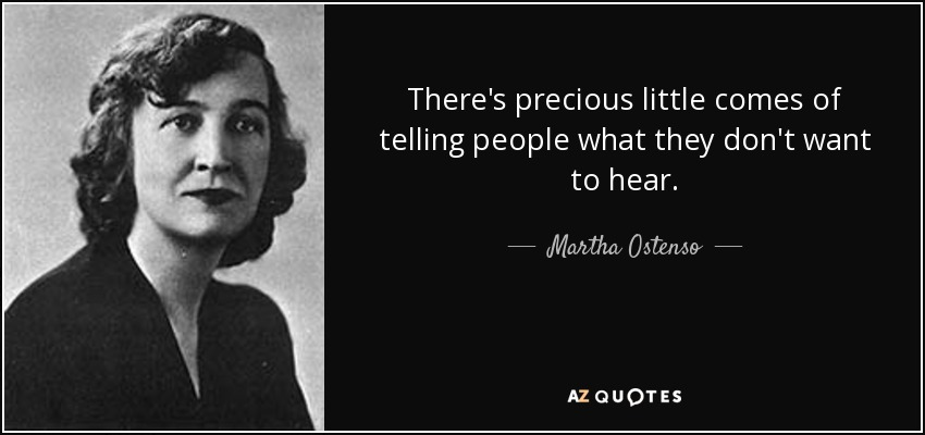 There's precious little comes of telling people what they don't want to hear. - Martha Ostenso