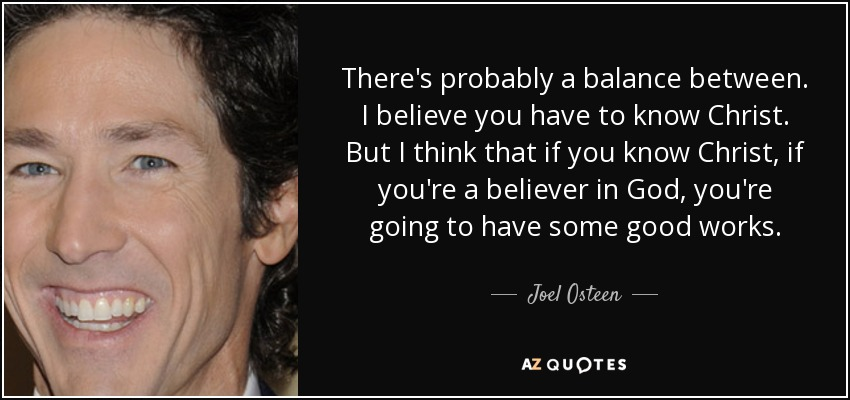There's probably a balance between. I believe you have to know Christ. But I think that if you know Christ, if you're a believer in God, you're going to have some good works. - Joel Osteen