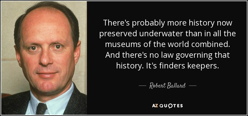 There's probably more history now preserved underwater than in all the museums of the world combined. And there's no law governing that history. It's finders keepers. - Robert Ballard