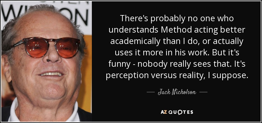 There's probably no one who understands Method acting better academically than I do, or actually uses it more in his work. But it's funny - nobody really sees that. It's perception versus reality, I suppose. - Jack Nicholson