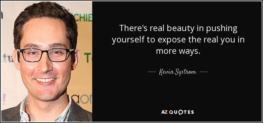There's real beauty in pushing yourself to expose the real you in more ways. - Kevin Systrom