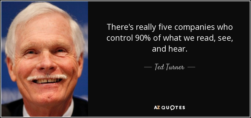 There's really five companies who control 90% of what we read, see, and hear. - Ted Turner