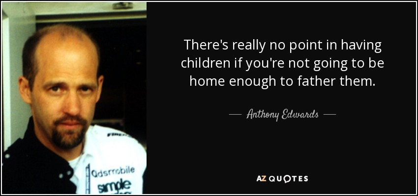 There's really no point in having children if you're not going to be home enough to father them. - Anthony Edwards