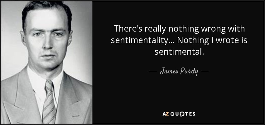 There's really nothing wrong with sentimentality... Nothing I wrote is sentimental. - James Purdy