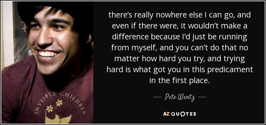 there's really nowhere else I can go, and even if there were, it wouldn't make a difference because I'd just be running from myself, and you can't do that no matter how hard you try, and trying hard is what got you in this predicament in the first place. - Pete Wentz