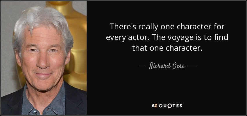 There's really one character for every actor. The voyage is to find that one character. - Richard Gere