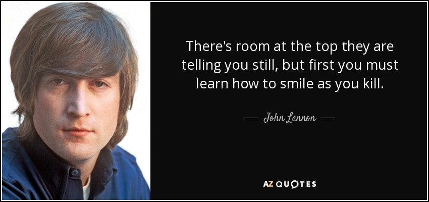 There's room at the top they are telling you still, but first you must learn how to smile as you kill. - John Lennon