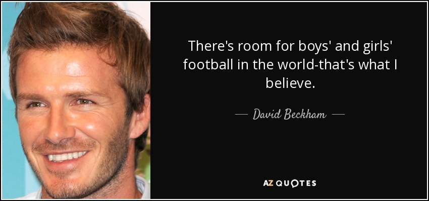 There's room for boys' and girls' football in the world-that's what I believe. - David Beckham