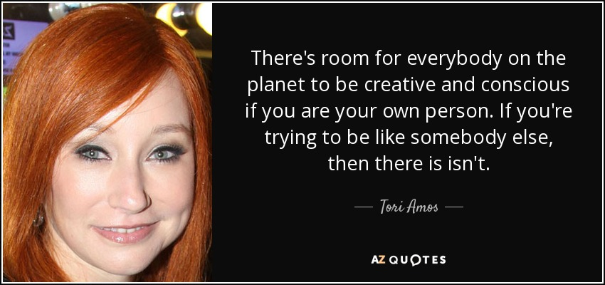 There's room for everybody on the planet to be creative and conscious if you are your own person. If you're trying to be like somebody else, then there is isn't. - Tori Amos