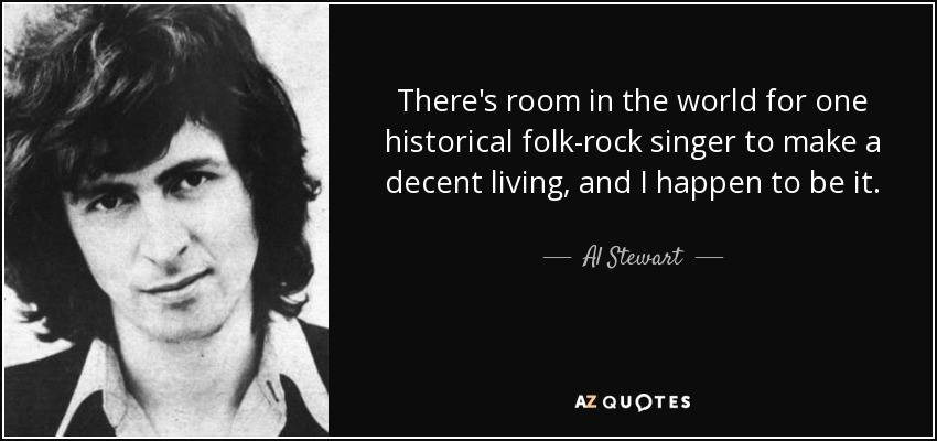There's room in the world for one historical folk-rock singer to make a decent living, and I happen to be it. - Al Stewart