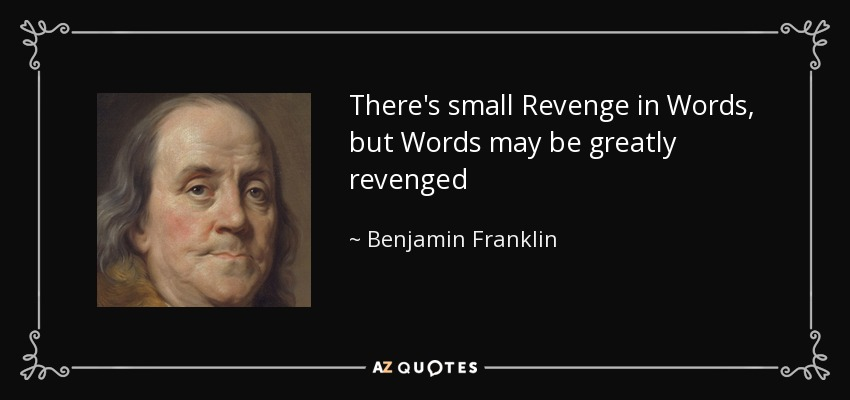 There's small Revenge in Words, but Words may be greatly revenged - Benjamin Franklin