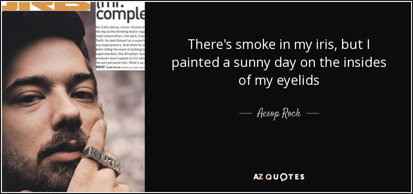 There's smoke in my iris, but I painted a sunny day on the insides of my eyelids - Aesop Rock