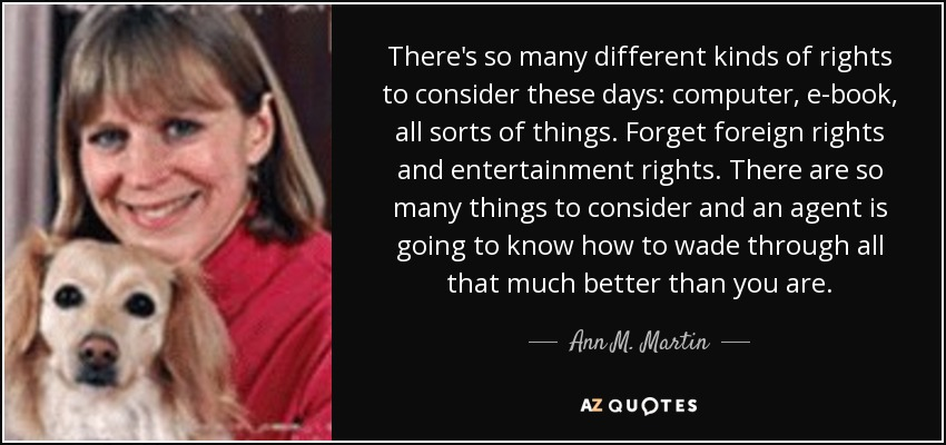 There's so many different kinds of rights to consider these days: computer, e-book, all sorts of things. Forget foreign rights and entertainment rights. There are so many things to consider and an agent is going to know how to wade through all that much better than you are. - Ann M. Martin