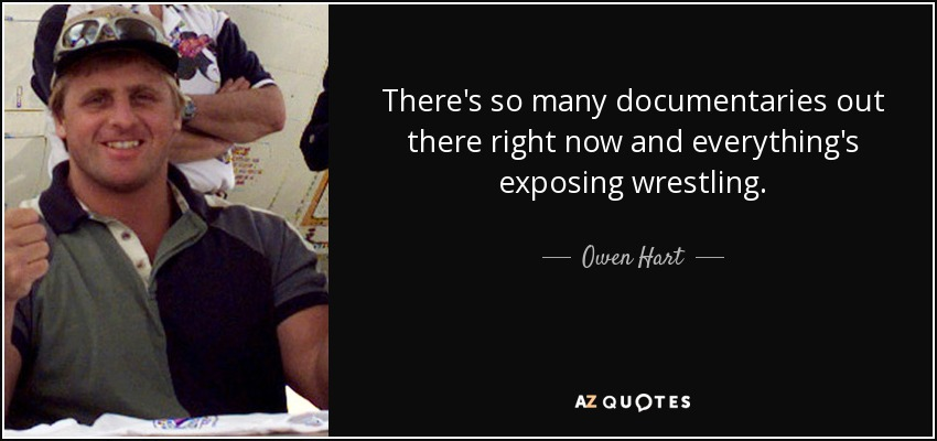 There's so many documentaries out there right now and everything's exposing wrestling. - Owen Hart