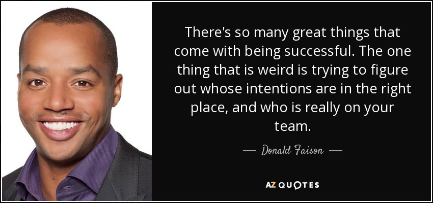 There's so many great things that come with being successful. The one thing that is weird is trying to figure out whose intentions are in the right place, and who is really on your team. - Donald Faison