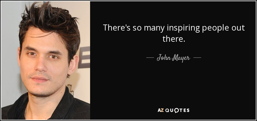 There's so many inspiring people out there. - John Mayer