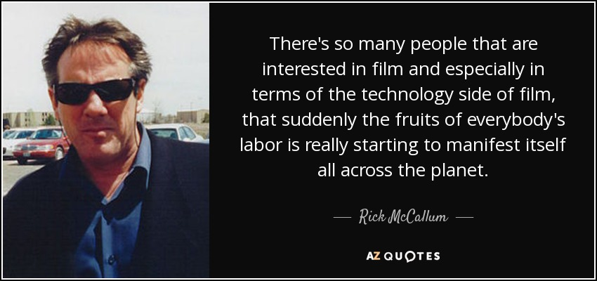 There's so many people that are interested in film and especially in terms of the technology side of film, that suddenly the fruits of everybody's labor is really starting to manifest itself all across the planet. - Rick McCallum