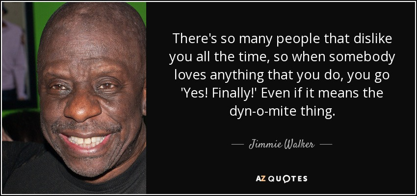 There's so many people that dislike you all the time, so when somebody loves anything that you do, you go 'Yes! Finally!' Even if it means the dyn-o-mite thing. - Jimmie Walker
