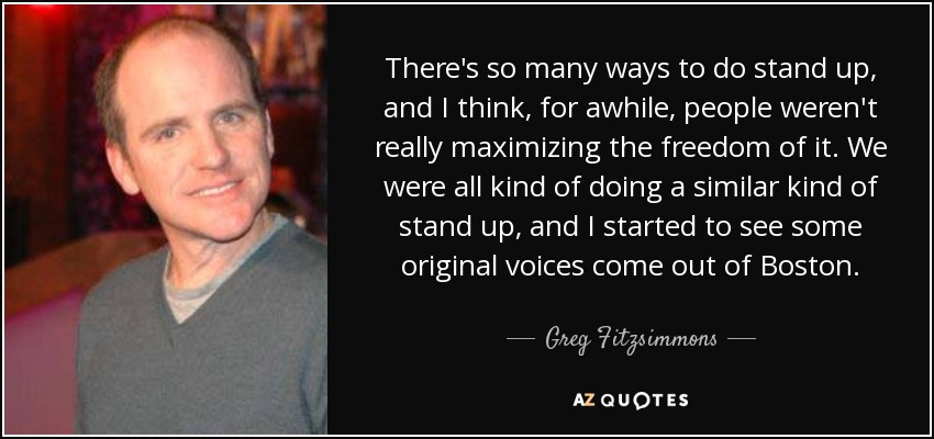 There's so many ways to do stand up, and I think, for awhile, people weren't really maximizing the freedom of it. We were all kind of doing a similar kind of stand up, and I started to see some original voices come out of Boston. - Greg Fitzsimmons