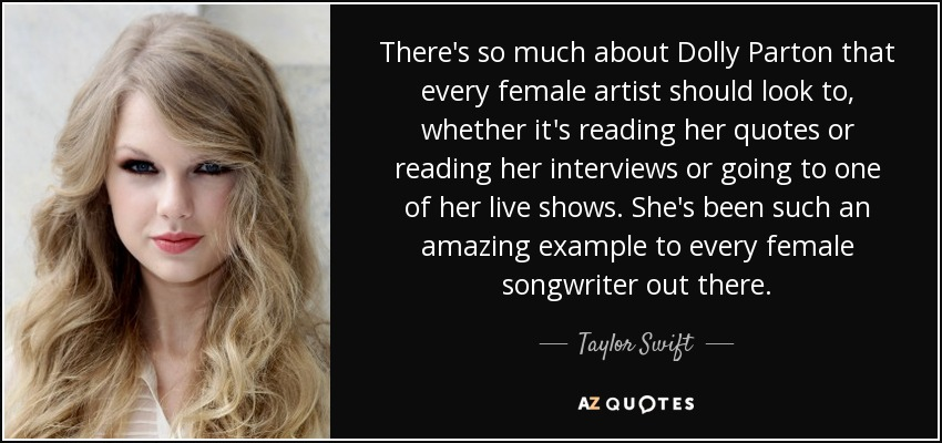 There's so much about Dolly Parton that every female artist should look to, whether it's reading her quotes or reading her interviews or going to one of her live shows. She's been such an amazing example to every female songwriter out there. - Taylor Swift