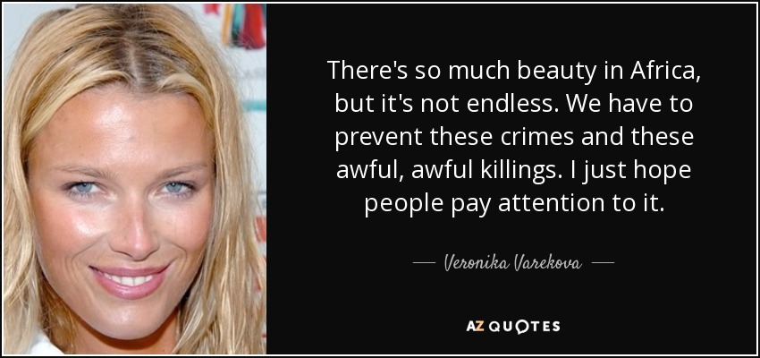 There's so much beauty in Africa, but it's not endless. We have to prevent these crimes and these awful, awful killings. I just hope people pay attention to it. - Veronika Varekova