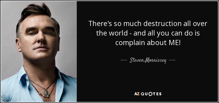 There's so much destruction all over the world - and all you can do is complain about ME! - Steven Morrissey