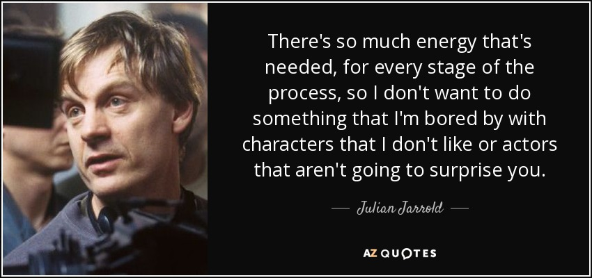 There's so much energy that's needed, for every stage of the process, so I don't want to do something that I'm bored by with characters that I don't like or actors that aren't going to surprise you. - Julian Jarrold