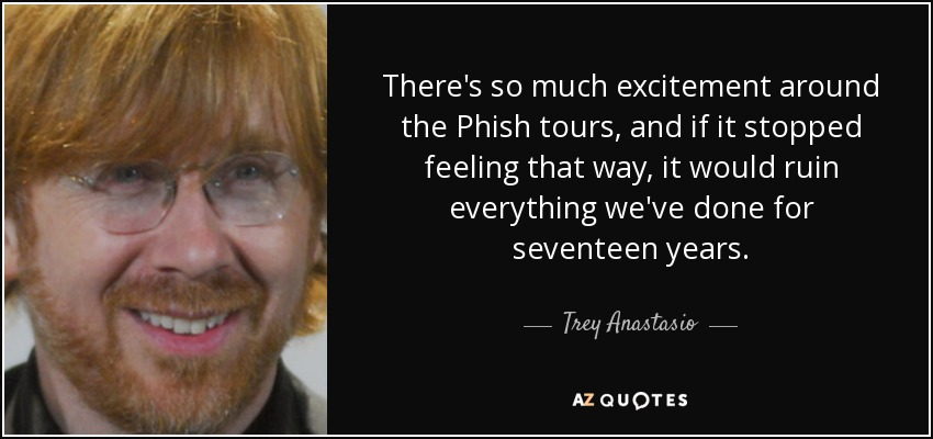 There's so much excitement around the Phish tours, and if it stopped feeling that way, it would ruin everything we've done for seventeen years. - Trey Anastasio
