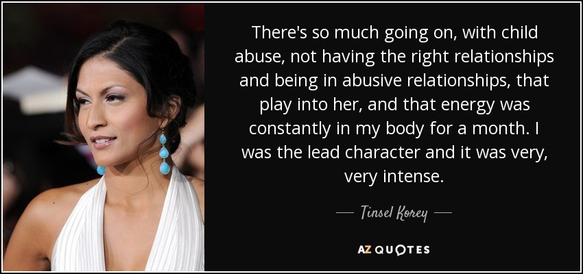 There's so much going on, with child abuse, not having the right relationships and being in abusive relationships, that play into her, and that energy was constantly in my body for a month. I was the lead character and it was very, very intense. - Tinsel Korey