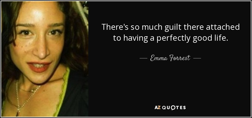 There's so much guilt there attached to having a perfectly good life. - Emma Forrest