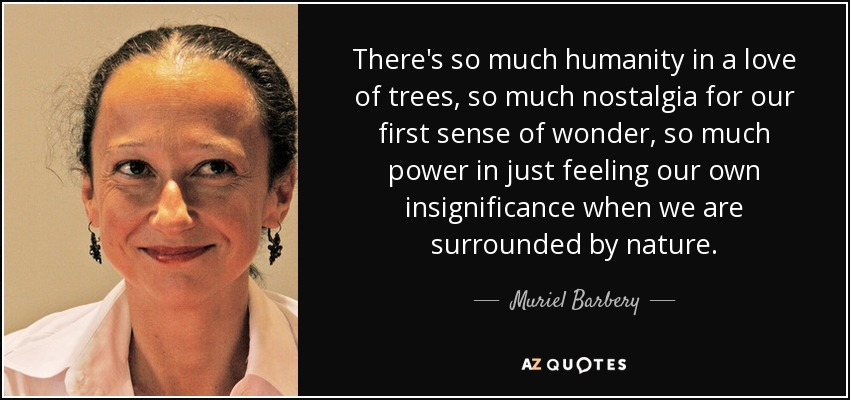 There's so much humanity in a love of trees, so much nostalgia for our first sense of wonder, so much power in just feeling our own insignificance when we are surrounded by nature. - Muriel Barbery
