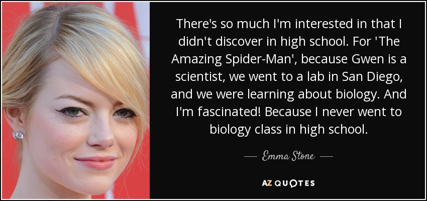 There's so much I'm interested in that I didn't discover in high school. For 'The Amazing Spider-Man', because Gwen is a scientist, we went to a lab in San Diego, and we were learning about biology. And I'm fascinated! Because I never went to biology class in high school. - Emma Stone