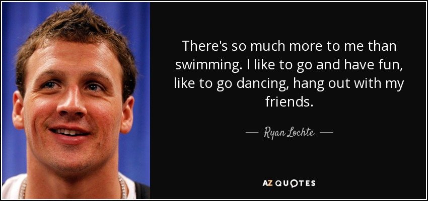 There's so much more to me than swimming. I like to go and have fun, like to go dancing, hang out with my friends. - Ryan Lochte
