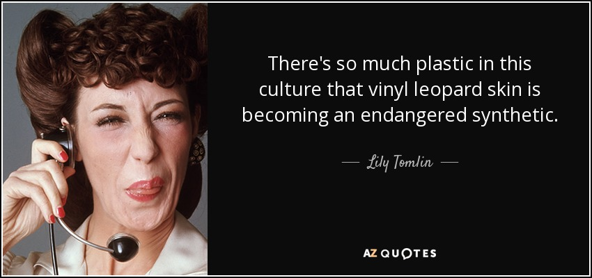 There's so much plastic in this culture that vinyl leopard skin is becoming an endangered synthetic. - Lily Tomlin