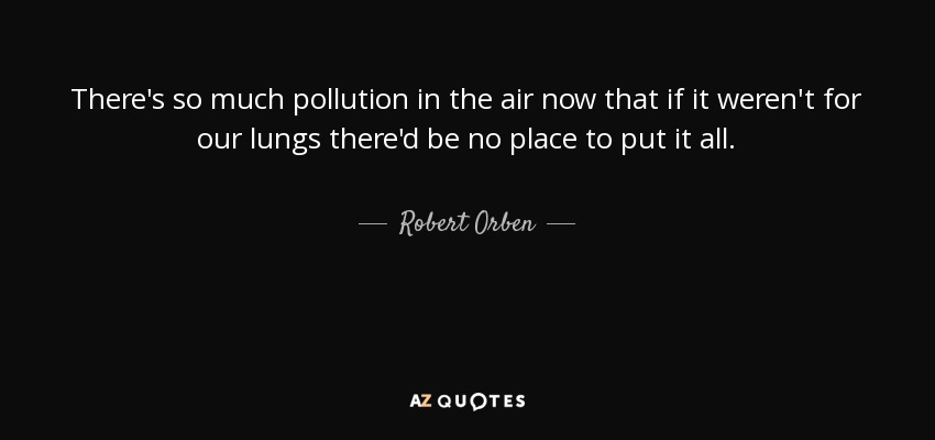 There's so much pollution in the air now that if it weren't for our lungs there'd be no place to put it all. - Robert Orben