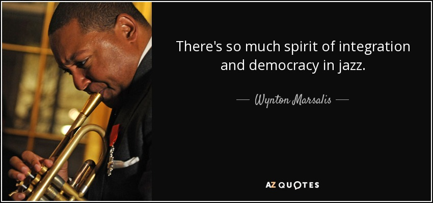 There's so much spirit of integration and democracy in jazz. - Wynton Marsalis