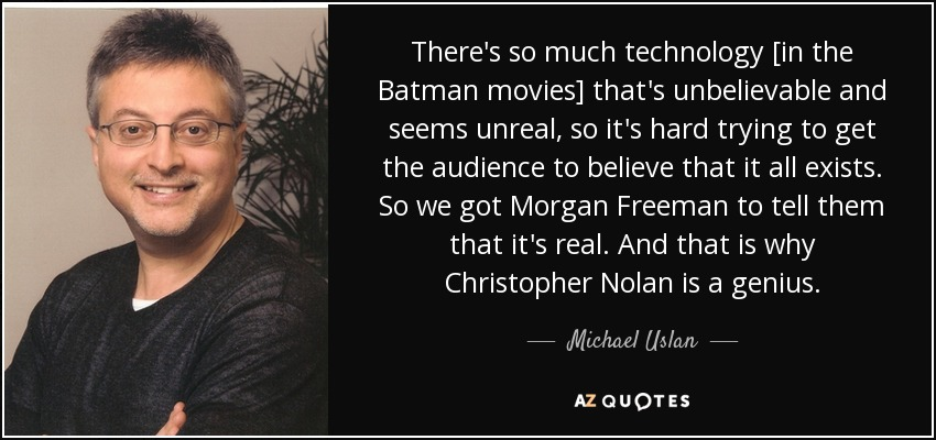 There's so much technology [in the Batman movies] that's unbelievable and seems unreal, so it's hard trying to get the audience to believe that it all exists. So we got Morgan Freeman to tell them that it's real. And that is why Christopher Nolan is a genius. - Michael Uslan