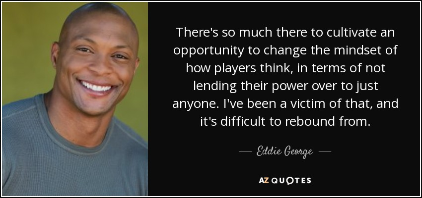There's so much there to cultivate an opportunity to change the mindset of how players think, in terms of not lending their power over to just anyone. I've been a victim of that, and it's difficult to rebound from. - Eddie George