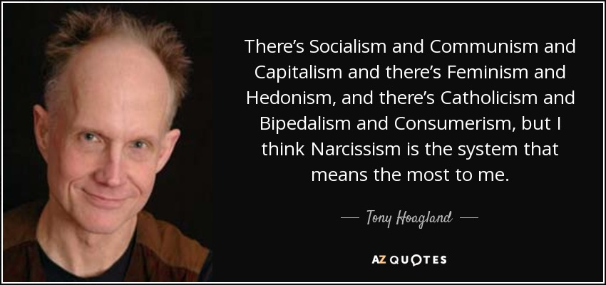 There's Socialism and Communism and Capitalism and there's Feminism and Hedonism, and there's Catholicism and Bipedalism and Consumerism, but I think Narcissism is the system that means the most to me. - Tony Hoagland