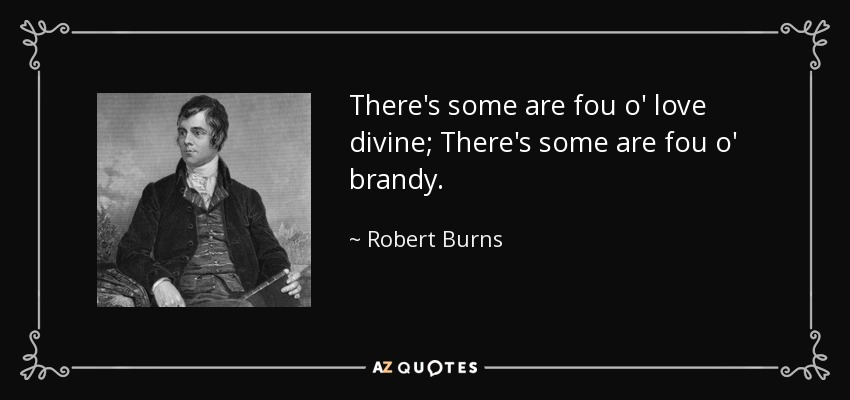 There's some are fou o' love divine; There's some are fou o' brandy. - Robert Burns