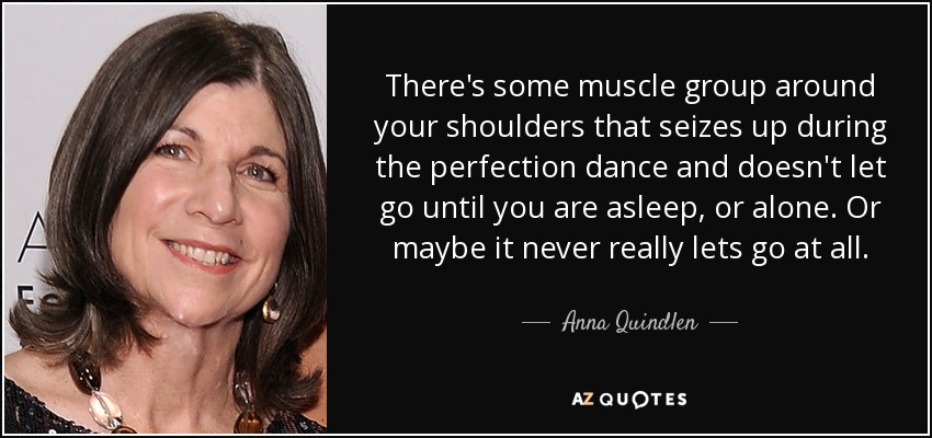 There's some muscle group around your shoulders that seizes up during the perfection dance and doesn't let go until you are asleep, or alone. Or maybe it never really lets go at all. - Anna Quindlen