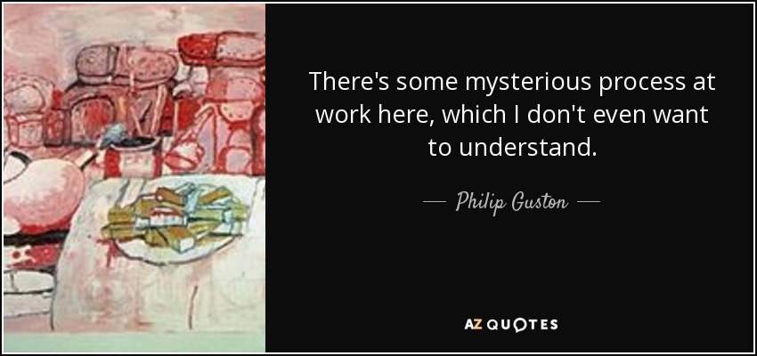 There's some mysterious process at work here, which I don't even want to understand. - Philip Guston