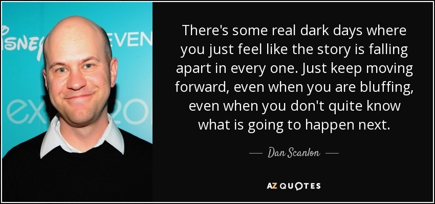There's some real dark days where you just feel like the story is falling apart in every one. Just keep moving forward, even when you are bluffing, even when you don't quite know what is going to happen next. - Dan Scanlon